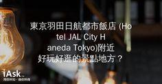 東京羽田日航都市飯店 (Hotel JAL City Haneda Tokyo)附近好玩好逛的景點地方? by iAsk.tw