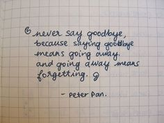 """Never say goodbye, because saying goodbye means giving away and going away means forgetting."" -Peter Pan"