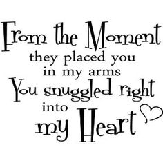 From the moment they placed you in my arms you snuggled right into my heart. wall art wall quote wall sayings, (murals, eye candy signs)