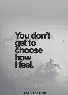 You don't get to choose how I feel