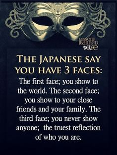 The Japanese say you have 3 faces: The first face; you show to the world. The…