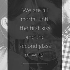 We are all mortal until the second glass of wine