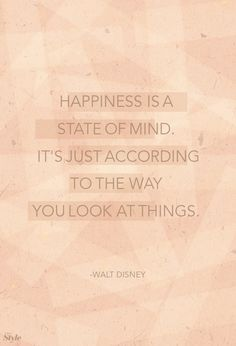 """Happiness is a state of mind. It's just according to the way you look at things."" ~Walt Disney"