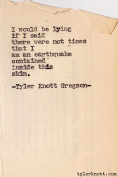 I would be lying if I said there were not times that I am an earthquake contained inside this skin. Typewriter Series #118 by Tyler Knott Gregson
