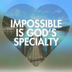 For with God nothing will be impossible. Luke 1:37