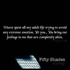 I've spent my whole life trying to avoid any extreme emotion. Yet you... You bring out feelings in me that are completely alien.  Fifty Shades of Grey Quote