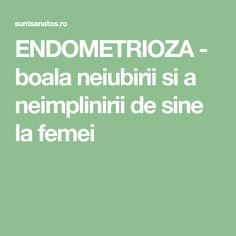 ENDOMETRIOZA - boala neiubirii si a neimplinirii de sine la femei Good To Know, Health Fitness, Paranormal, Schools, Sport, Happy, Desserts, Recipes, Medicine