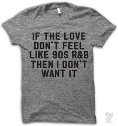 If the love don't feel like 90s R&B then I don't want it! Digitally printed on an athletic tri-blend t-shirt. You'll love it's classic fit and ultra-soft feel. 50% Polyester / 25% Rayon / 25% Cotton.