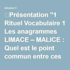 """⚡Présentation """"1 Rituel Vocabulaire 1 Les anagrammes LIMACE – MALICE : Quel est le point commun entre ces noms mots? Ces 2 mots sont composés des mêmes lettres disposées."""""""