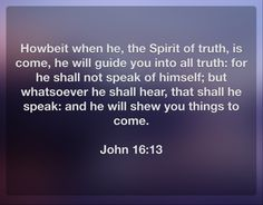 Howbeit when he, the Spirit of truth, is come, he will guide you into all truth: for he shall not speak of himself; but whatsoever he shall hear, that shall he speak: and he will shew you things to come.  John 16:13