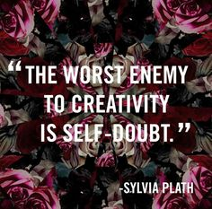 """""""The worst enemy to creativity is self-doubt"""" - Sylvia Plath"""