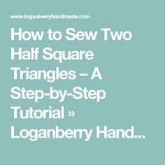 How to Sew Two Half Square Triangles – A Step-by-Step Tutorial » Loganberry Handmade