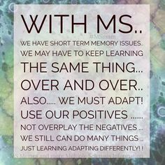 With MS.. We have short term memory issues.. we may have to keep learning the same thing...over and over.