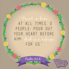 """Psalm 62:8 - Verse of the Day 7/12/14 - Whats in the Bible """"Trust in him at all times, O people pour out your heart before him; God is a refuge for us."""""""