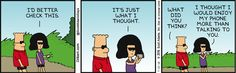 Woman: I'd better check this. It's just what I thought. Dilbert: What did you think? Woman: I thought I would enjoy my phone more than talking to you.