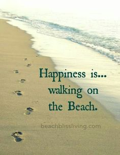 Live near ocean  Happiness is...walking along the beach near the water, barefoot feeling the water over your feet and the sand, so love it....