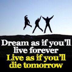 Dream as if you'll live forever, live as if you'll die tomorrow