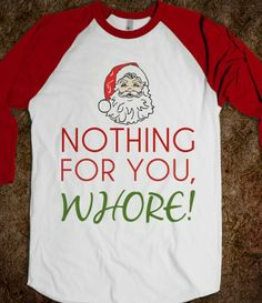 nothing for you whore hahahaha this should be Aubrey's shirt for Christmas. Go ahead repin it :)
