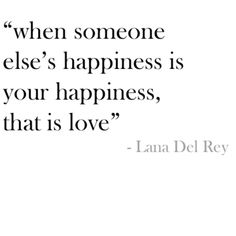 """When someone else's happiness is your happiness, that is love."" Lana Del Rey"