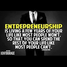 Entrepreneurship is living a few years of your life like most people wont, so that you can spend the rest of your life like most people cant.