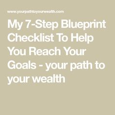 My 7-Step Blueprint Checklist To Help You Reach Your Goals - your path to your wealth