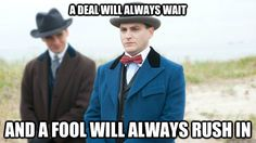 a deal will always wait and a fool will always rush in - Arnold Rothstein - Boardwalk Empire