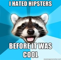 Hahaha I love hipsters but that was funny