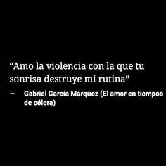 Amo la Violencia con la que tu sonrisa destruye mi rutina. Gabriel García Márquez.