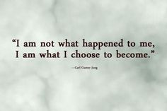 """I am not what happened to me. I am what I choose to become."" ~ Carl Gustav Jung"