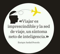 """""""Viajar es imprescindible y la sed de viaje, un síntoma neto de inteligencia"""""""