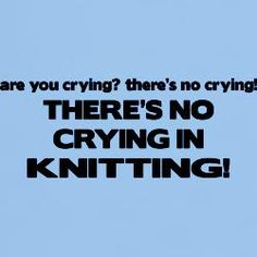 No crying in Baseball. Knitting has - at times - crying, stomping, throwing, flailing, swearing, and much gnashing of teeth.