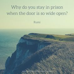 Why do you stay in prison When the door is so wide open? Rumi quote about freedom.