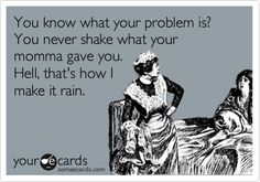 You know what your problem is? You never shake what your momma gave you. Hell, that's how I make it rain. | Encouragement Ecard | someecards.com