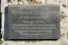 Thomas Doggett - Actor and author. One-time manager of the Haymarket and Drury Lane theatres in London. Founder, in 1715, of London's famous Race, when Thames boatmen compete for Doggett's Coat and Badge, the world's oldest rowing race.