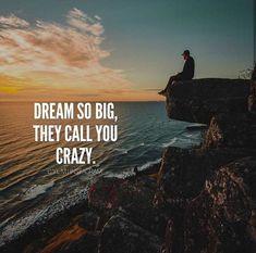Dream so big they call you crazy.