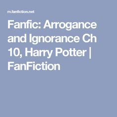 Fanfic: Arrogance and Ignorance Ch 10, Harry Potter | FanFiction