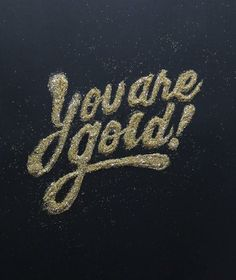 you are gold.