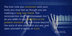 The first time you reconnect with your body you may feel as though you are meeting a long-lost friend. The reconnection may be bittersweet, but as you learn to pay attention to the present moment you will move beyond the story of who you think you are, and open yourself to satya, or truth.