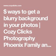 $ ways to get a blurry background in your photos | Cozy Clicks Photography Phoenix Family and Child Photographer in Ahwatukee, Scottsdale and Phoenix Areas.