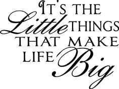 It's the LITTLE things...that make life BIG!