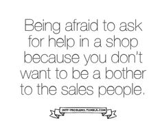 Being afraid to ask for help in a shop because you don't want to be a bother to the sales people.