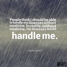 """Quote by Sarah Ceasar: people think I should be able to handle my illnesses without medication. In reality, without medication, my illnesses would handle me."""""""