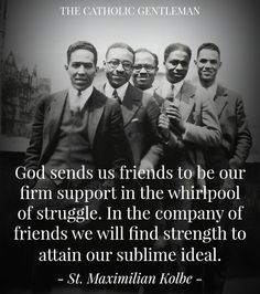 """God sends us friends to be our firm support in the whirlpool of struggle. In the company of friends we will find our strength to attain our sublime ideal."" - St. Maximilian Kolbe"
