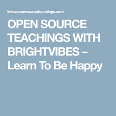 OPEN SOURCE TEACHINGS WITH BRIGHTVIBES – Learn To Be Happy
