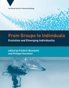 From Groups To Individuals: Evolution and Emerging Individuality Edited by Frédéric Bouchard and Philippe Huneman