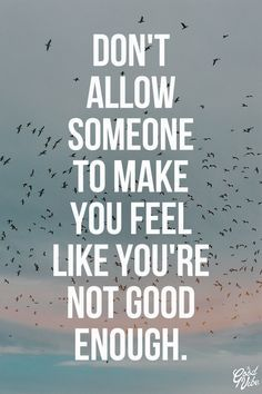 Don't allow someone to make you feel like you're not good enough!!!