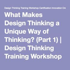 What Makes Design Thinking a Unique Way of Thinking? (Part 1) | Design Thinking Training Workshop Certification Innovation Creativity