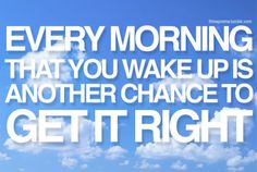Every morning that you wake up is another chance to GET IT RIGHT.