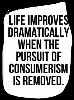 Life improves dramatically when the pursuit of consumerism is removed. Minimalist principals can make you happier, healthier, and more in the moment in your life.Let go to gain more. Quotes To Live By, Me Quotes, Cherish Quotes, Music Quotes, Qoutes, Funny Quotes, Anti Consumerism, Consumerism Quotes, Becoming Minimalist
