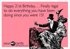 Happy 21st Birthday. . . Finally legal to do everything you have been doing since you were 15!